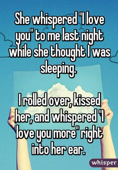 """She whispered """"I love you"""" to me last night while she thought I was sleeping. I rolled over, kissed her and whispered """"I love you more."""" right into her ear.- Whisper App Confession"""
