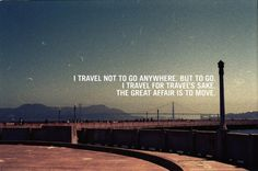I travel not to go anywhere.