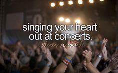 Love going to concerts and singing at the top of my lungs.  No other way to do it.