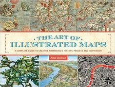 The art of illustrated maps : a complete guide to creative mapmaking's history, process, and inspiration / kirj. John Roman.
