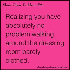 So true! Especially after the performance, rushing to change into street clothes, almost all modesty goes out the window lol