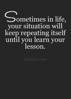Sometimes in life, your situation will keep repeating itself until you learn your lesson... wise words