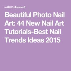 Beautiful Photo Nail Art: 44 New Nail Art Tutorials-Best Nail Trends Ideas 2015