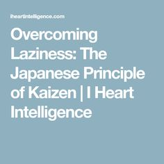 Overcoming Laziness: The Japanese Principle of Kaizen | I Heart Intelligence