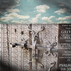 This is the gate of the Lord; the righteous will enter through it.  Psalm 118:20  Yes, I am the gate. Those who come in through me will be saved. They will come and go freely and will find good pastures.  John 10:9
