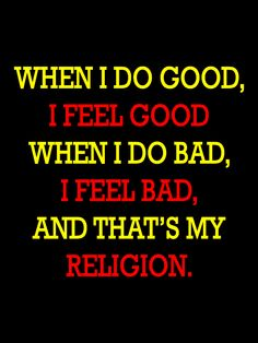 When I do good, I feel good, when I do bad, I feel bad, and that's my religion. -Abraham Lincoln