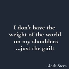 I don't have the weight of the world on my shoulders ...just the guilt