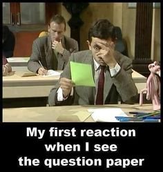 My first reaction when I see the question paper- Mr. Bean