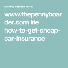 www.thepennyhoarder.com life how-to-get-cheap-car-insurance