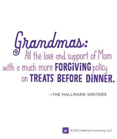 """""""Grandmas: All the love and support of Mom with a much more forgiving policy on treats before dinner."""""""