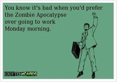 You know it's bad when you'd prefer the Zombie Apocalypse over going into work Monday morning. #ecards