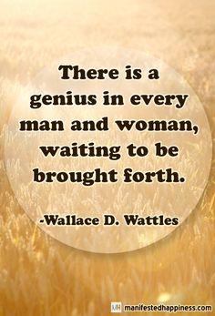 There is a genius in every man and woman, waiting to be brought forth.  ~Wallace D. Wattles