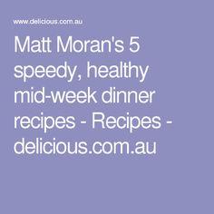Matt Moran's 5 speedy, healthy mid-week dinner recipes - Recipes - delicious.com.au