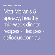 Matt Moran's 5 speedy, healthy mid-week dinner recipes - Recipes - delicious.com.au