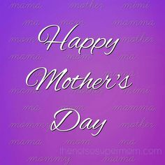 Happy Mother's Day!...to the moms stepmoms other moms grandmoms favorite aunts and anyone else who mothers someone.