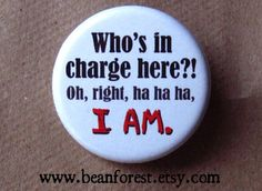 "who's in charge here?! oh, right, ha ha ha, I AM. - 1.25"" pinback button badge - refrigerator fridge magnet - funny joke gift boss phrase by beanforest on Etsy https://www.etsy.com/listing/91600474/whos-in-charge-here-oh-right-ha-ha-ha-i"