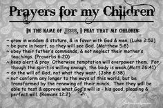 Even though this is entitled prayers for my children, I think it is a good prayer for all believing family and friends Prayer For Our Children, Prayer For You, Power Of Prayer, Prayer Quotes, Bible Verses Quotes, Biblical Quotes, Religious Quotes, Mom Prayers, Baby Dedication