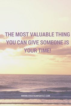 The Most Valuable Thing You Can Give Someone Is Your Time!