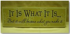"""Tattoo Ideas & Inspiration - Quotes & Sayings   """"It is what it is, but it will become what you make it"""""""