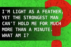 I'm light as a feather, yet the strongest man can't hold me for much more than a minute. What am I?