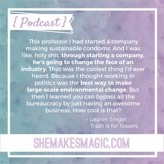 Zero waste campaigner Lauren Singer's quote on making positive change through business, from She Makes Magic: The Podcast Series.