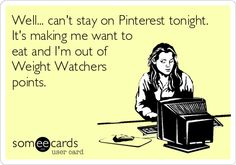 Well... can't stay on Pinterest tonight. Its making me want to eat and I'm out of Weight Watchers points.