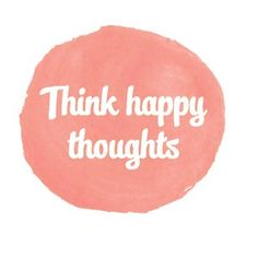 Think Happy Thoughts (: