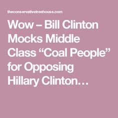 "Wow – Bill Clinton Mocks Middle Class ""Coal People"" for Opposing…"