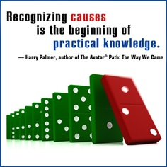 """""""Recognizing causes is the beginning of practical knowledge."""" Harry Palmer, author of The Avatar Path: The Way We Came"""