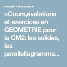 >Cours,évalations et exercices en GEOMETRIE pour le CM2: les solides, les parallellogrammes, les droites, les angles, symetrie, cercles, quadrilateres, triangles