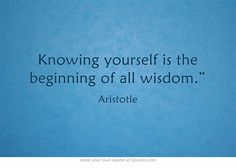 """Knowing yourself is the beginning of all wisdom."""""""