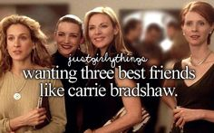 Wanting three best friends like Carrie Bradshaw.
