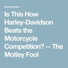 Is This How Harley-Davidson Beats the Motorcycle Competition? -- The Motley Fool