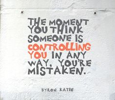 The moment you think someone is controlling you in any way, you're mistaken. —Byron Katie