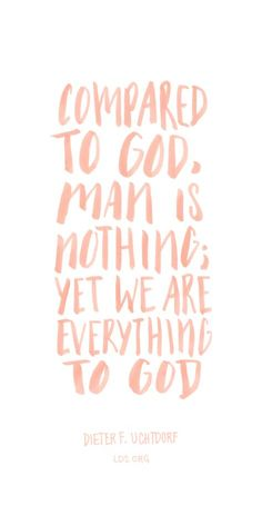 Compared to God, man is nothing; yet we are everything to God. —Dieter F. Uchtdorf and we can become like God Gospel Quotes, Lds Quotes, Uplifting Quotes, Great Quotes, Quotes To Live By, Inspirational Quotes, Change Quotes, Prophet Quotes, Lds Missionary Quotes