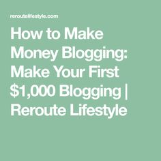 How to Make Money Blogging: Make Your First $1,000 Blogging | Reroute Lifestyle