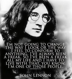 I`m not going to change the way I look or the way I feel to conform to anything. I`ve always been a freak. So I`ve been a freak all my life and I have to live with that, you know. I`m one of those people. ~ John Lennon quotes