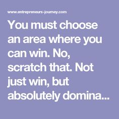You must choose an area where you can win. No, scratch that. Not just win, but absolutely dominate.  After all, don't we have enough mediocre podcasts around?  It must be an area that:  You are passionate about engaging in, Leverages your strengths and; Where you bring things to the table that no one else can.