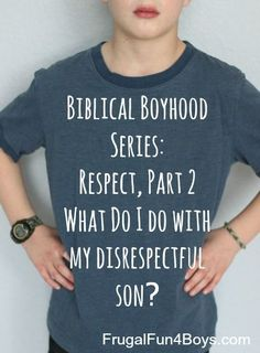 Biblical Boyhood: Respect, Part 2. What Do I Do with My Disrespectful Son? - Frugal Fun For Boys