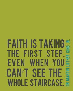 Faith is taking the first step, even when you can't see the whole staircase. - Dr. Martin Luther King Jr.