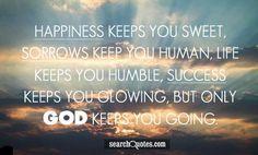 Happiness keeps you sweet, sorrows keep you human, life keeps you ...