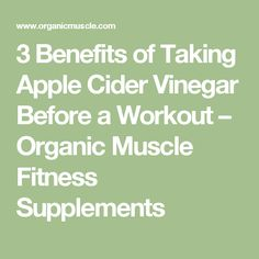 3 Benefits of Taking Apple Cider Vinegar Before a Workout – Organic Muscle Fitness Supplements