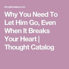 Why You Need To Let Him Go, Even When It Breaks Your Heart | Thought Catalog