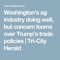 Washington's ag industry doing well, but concern looms over Trump's trade policies | Tri-City Herald