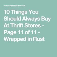 10 Things You Should Always Buy At Thrift Stores - Page 11 of 11 - Wrapped in Rust