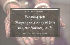 Playing God: Shaping race and culture in your fantasy WIP – Rebecca Alasdair