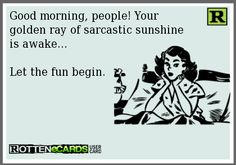 Good morning, people! Your  golden ray of sarcastic sunshine  is awake...  Let the fun begin.