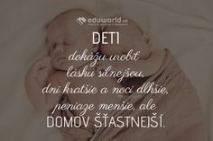 DETI dokážu urobiť lásku silnejšou, dni kratšie a noci dlhšie, peniaze menšie, ale DOMOV ŠŤASTNEJŠÍ. Happy Life, Children, Kids, Hair Beauty, Quotes, Books, Humor, The Happy Life, Qoutes