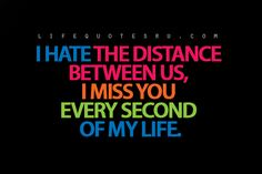 Looking for Life Quotes, Quotes on Life, Life Lesson for Girls, Quotes about Living Life, and Best Life Quotes.  Life Quotes Ru: I hate the distance between us, I miss you every second of my life.