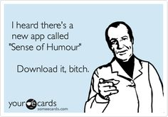 I heard there's a new app called 'Sense of Humour' Download it, bitch.